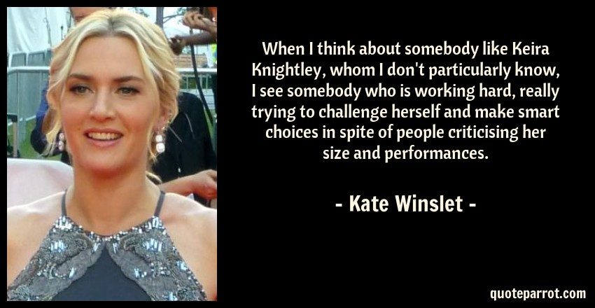 Kate Winslet Quote: When I think about somebody like Keira Knightley, whom I don't particularly know, I see somebody who is working hard, really trying to challenge herself and make smart choices in spite of people criticising her size and performances.