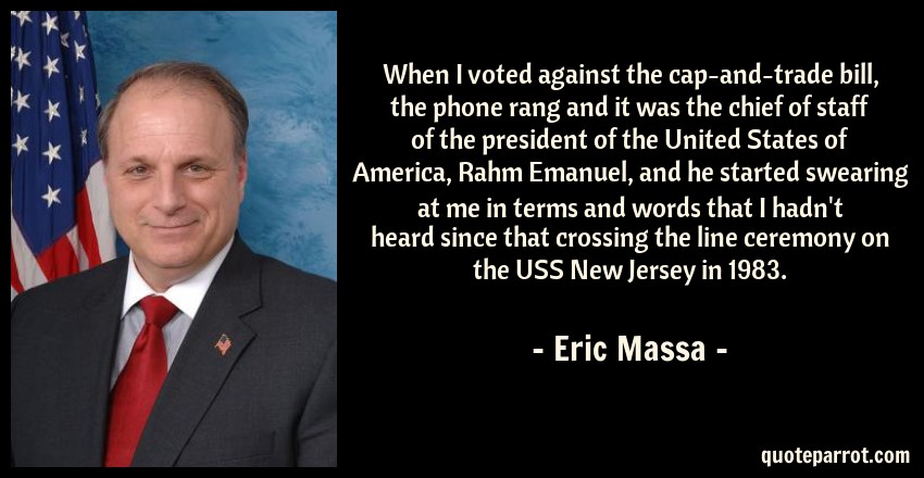 Eric Massa Quote: When I voted against the cap-and-trade bill, the phone rang and it was the chief of staff of the president of the United States of America, Rahm Emanuel, and he started swearing at me in terms and words that I hadn't heard since that crossing the line ceremony on the USS New Jersey in 1983.