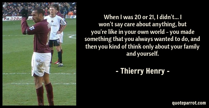 Thierry Henry Quote: When I was 20 or 21, I didn't... I won't say care about anything, but you're like in your own world - you made something that you always wanted to do, and then you kind of think only about your family and yourself.