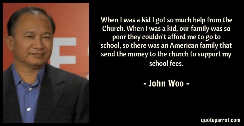 John Woo Quote: When I was a kid I got so much help from the Church. When I was a kid, our family was so poor they couldn't afford me to go to school, so there was an American family that send the money to the church to support my school fees.