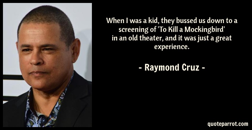 Raymond Cruz Quote: When I was a kid, they bussed us down to a screening of 'To Kill a Mockingbird' in an old theater, and it was just a great experience.