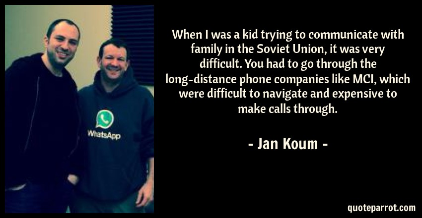 Jan Koum Quote: When I was a kid trying to communicate with family in the Soviet Union, it was very difficult. You had to go through the long-distance phone companies like MCI, which were difficult to navigate and expensive to make calls through.