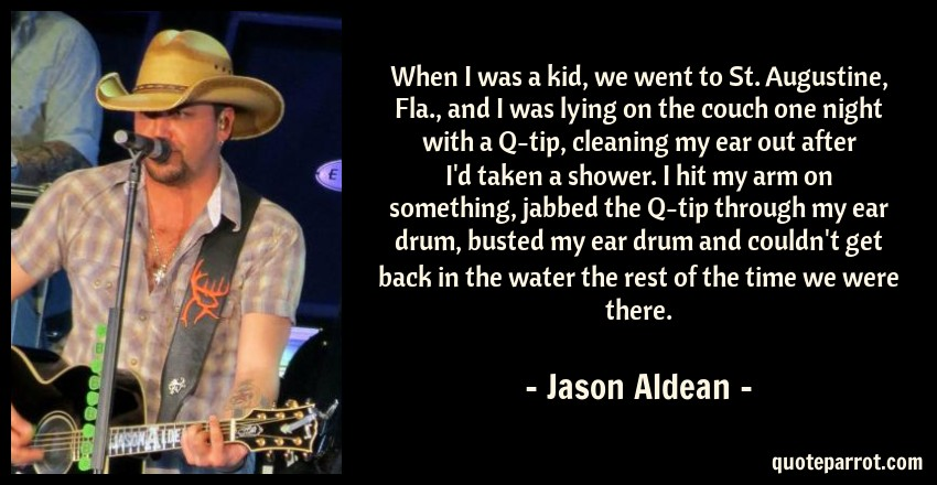 Jason Aldean Quote: When I was a kid, we went to St. Augustine, Fla., and I was lying on the couch one night with a Q-tip, cleaning my ear out after I'd taken a shower. I hit my arm on something, jabbed the Q-tip through my ear drum, busted my ear drum and couldn't get back in the water the rest of the time we were there.