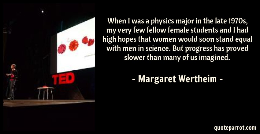 Margaret Wertheim Quote: When I was a physics major in the late 1970s, my very few fellow female students and I had high hopes that women would soon stand equal with men in science. But progress has proved slower than many of us imagined.