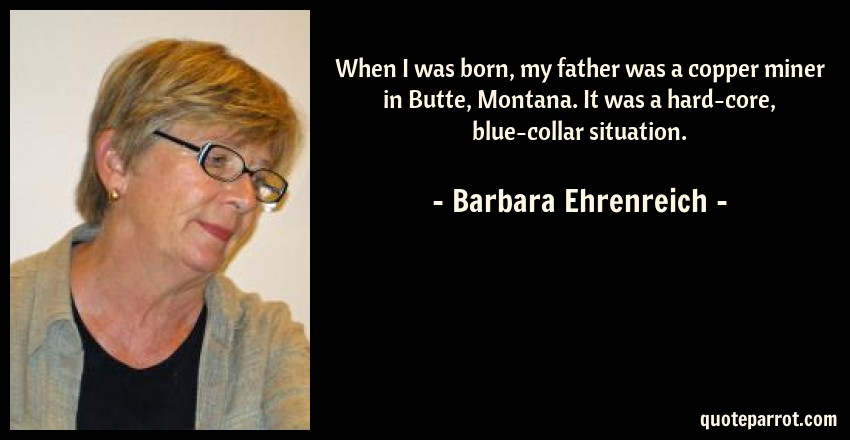 Barbara Ehrenreich Quote: When I was born, my father was a copper miner in Butte, Montana. It was a hard-core, blue-collar situation.