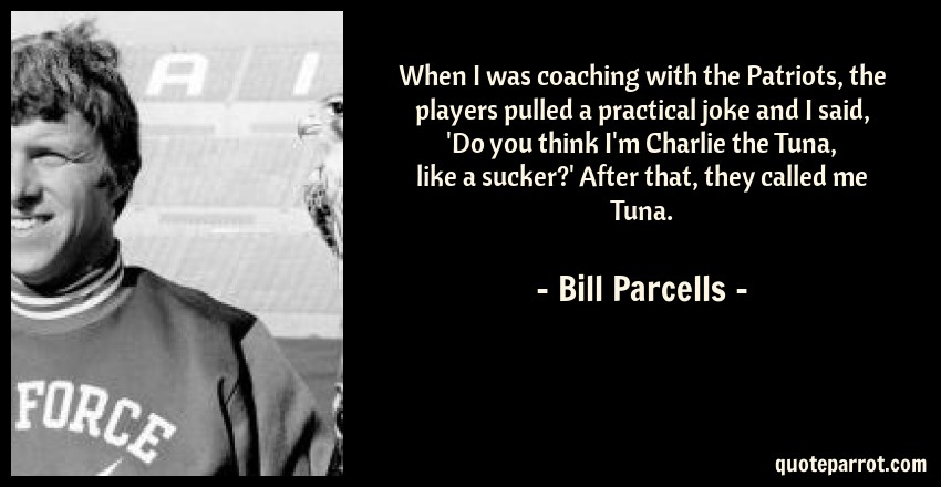 Bill Parcells Quote: When I was coaching with the Patriots, the players pulled a practical joke and I said, 'Do you think I'm Charlie the Tuna, like a sucker?' After that, they called me Tuna.