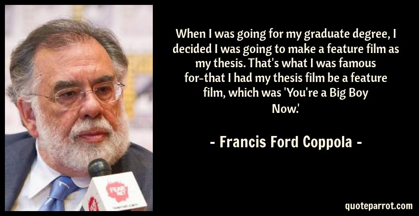 Francis Ford Coppola Quote: When I was going for my graduate degree, I decided I was going to make a feature film as my thesis. That's what I was famous for-that I had my thesis film be a feature film, which was 'You're a Big Boy Now.'