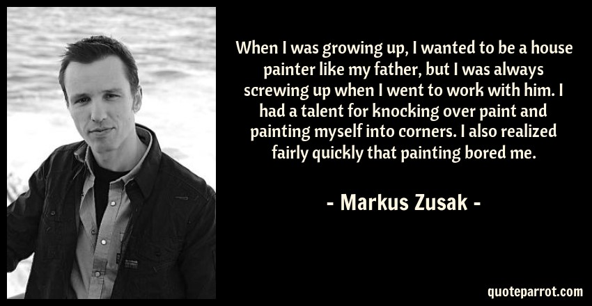 Markus Zusak Quote: When I was growing up, I wanted to be a house painter like my father, but I was always screwing up when I went to work with him. I had a talent for knocking over paint and painting myself into corners. I also realized fairly quickly that painting bored me.