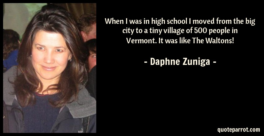 Daphne Zuniga Quote: When I was in high school I moved from the big city to a tiny village of 500 people in Vermont. It was like The Waltons!