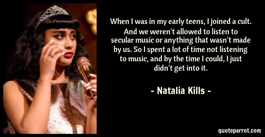 Natalia Kills Quote: When I was in my early teens, I joined a cult. And we weren't allowed to listen to secular music or anything that wasn't made by us. So I spent a lot of time not listening to music, and by the time I could, I just didn't get into it.