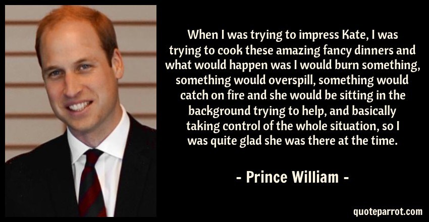 Prince William Quote: When I was trying to impress Kate, I was trying to cook these amazing fancy dinners and what would happen was I would burn something, something would overspill, something would catch on fire and she would be sitting in the background trying to help, and basically taking control of the whole situation, so I was quite glad she was there at the time.