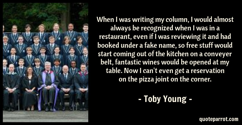 Toby Young Quote: When I was writing my column, I would almost always be recognized when I was in a restaurant, even if I was reviewing it and had booked under a fake name, so free stuff would start coming out of the kitchen on a conveyer belt, fantastic wines would be opened at my table. Now I can't even get a reservation on the pizza joint on the corner.