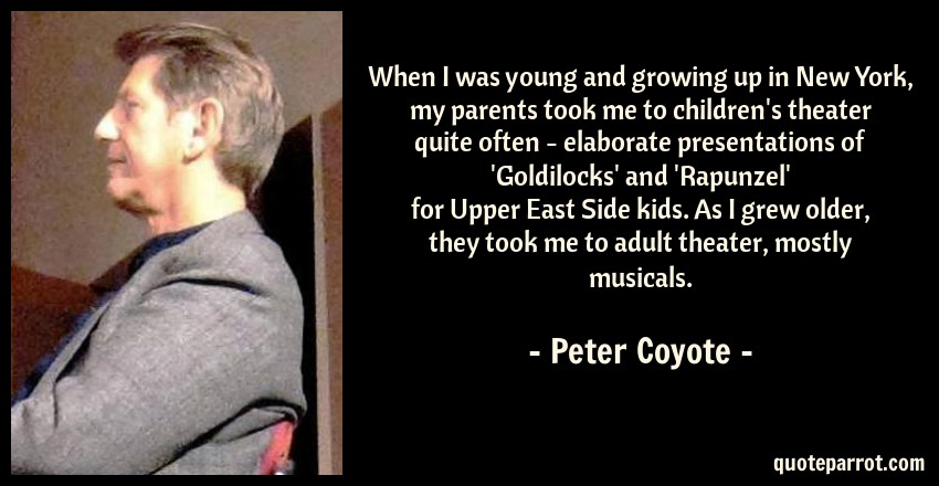 Peter Coyote Quote: When I was young and growing up in New York, my parents took me to children's theater quite often - elaborate presentations of 'Goldilocks' and 'Rapunzel' for Upper East Side kids. As I grew older, they took me to adult theater, mostly musicals.