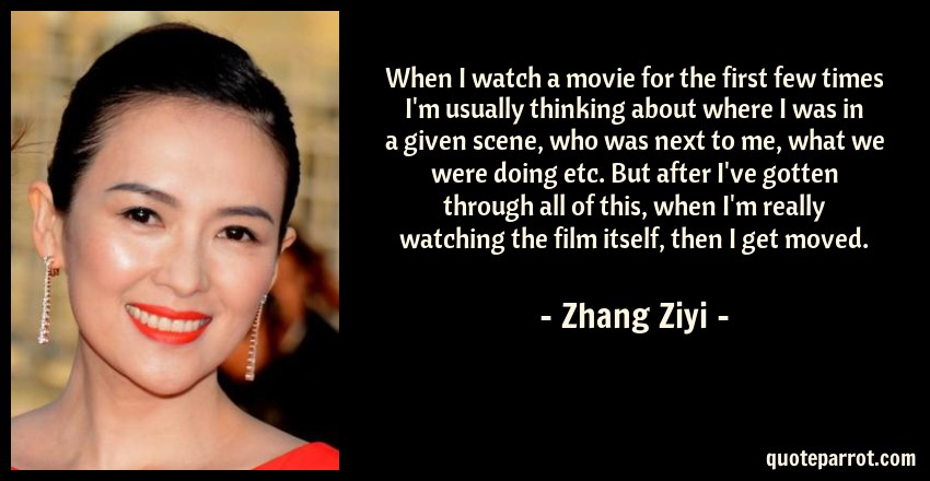 Zhang Ziyi Quote: When I watch a movie for the first few times I'm usually thinking about where I was in a given scene, who was next to me, what we were doing etc. But after I've gotten through all of this, when I'm really watching the film itself, then I get moved.