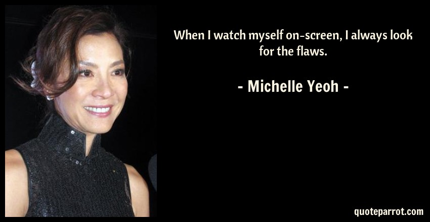 Michelle Yeoh Quote: When I watch myself on-screen, I always look for the flaws.