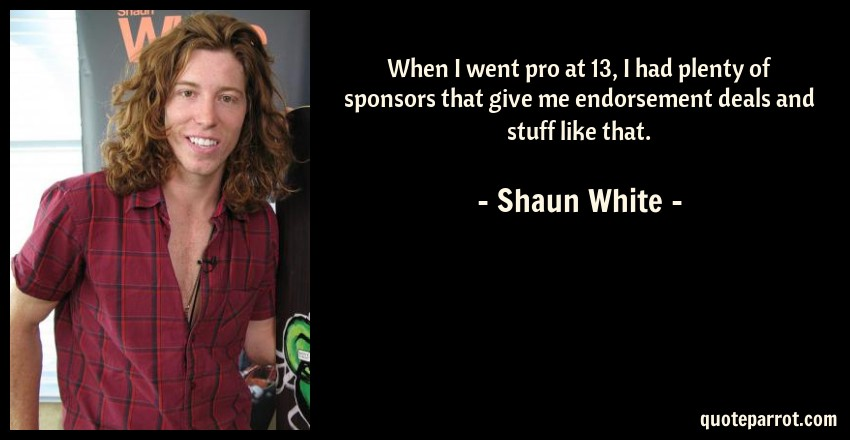 Shaun White Quote: When I went pro at 13, I had plenty of sponsors that give me endorsement deals and stuff like that.
