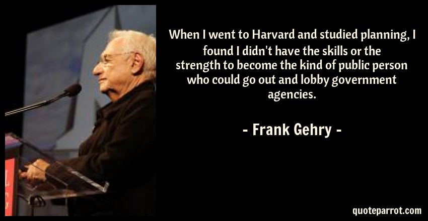 Frank Gehry Quote: When I went to Harvard and studied planning, I found I didn't have the skills or the strength to become the kind of public person who could go out and lobby government agencies.