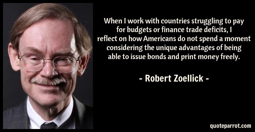 Robert Zoellick Quote: When I work with countries struggling to pay for budgets or finance trade deficits, I reflect on how Americans do not spend a moment considering the unique advantages of being able to issue bonds and print money freely.