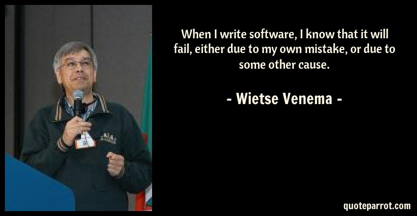 Wietse Venema Quote: When I write software, I know that it will fail, either due to my own mistake, or due to some other cause.