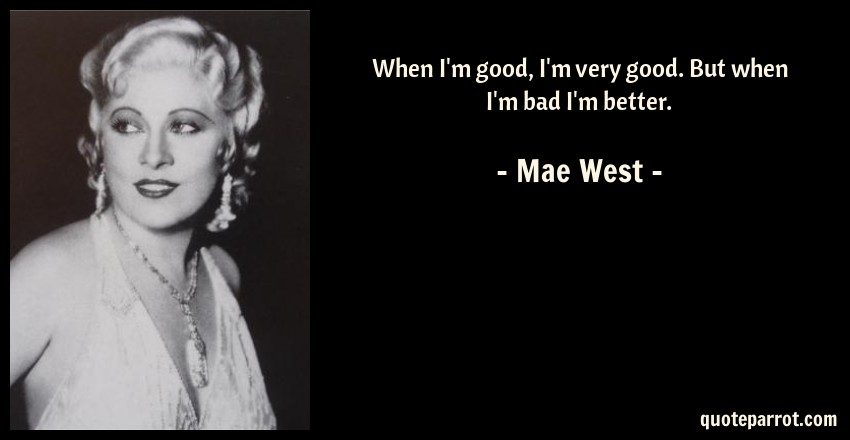Mae West Quote: When I'm good, I'm very good. But when I'm bad I'm better.