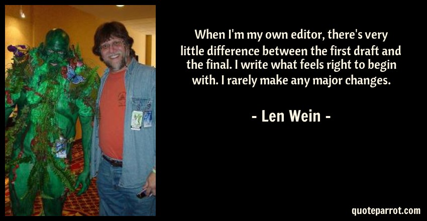 Len Wein Quote: When I'm my own editor, there's very little difference between the first draft and the final. I write what feels right to begin with. I rarely make any major changes.