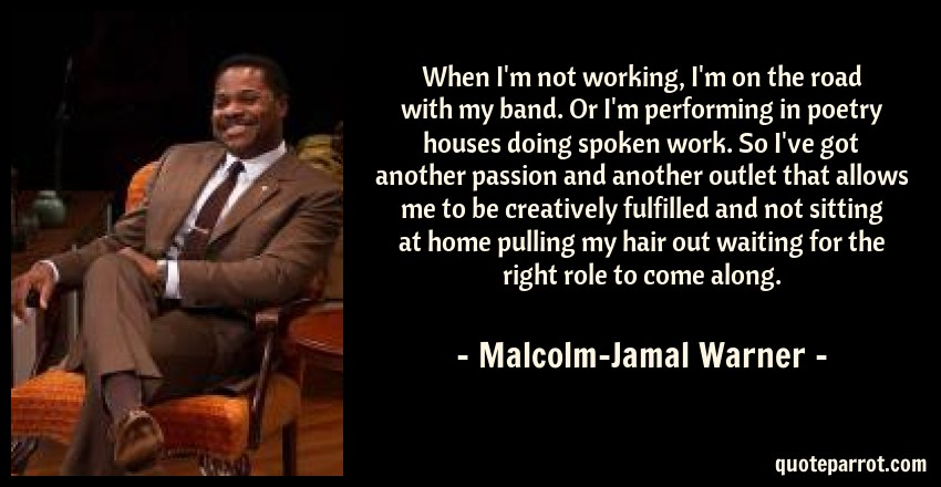 Malcolm-Jamal Warner Quote: When I'm not working, I'm on the road with my band. Or I'm performing in poetry houses doing spoken work. So I've got another passion and another outlet that allows me to be creatively fulfilled and not sitting at home pulling my hair out waiting for the right role to come along.
