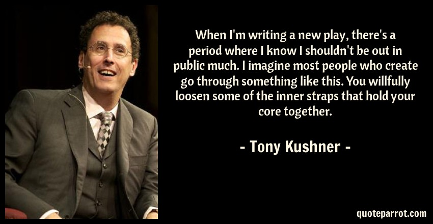Tony Kushner Quote: When I'm writing a new play, there's a period where I know I shouldn't be out in public much. I imagine most people who create go through something like this. You willfully loosen some of the inner straps that hold your core together.