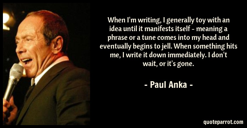 Paul Anka Quote: When I'm writing, I generally toy with an idea until it manifests itself - meaning a phrase or a tune comes into my head and eventually begins to jell. When something hits me, I write it down immediately. I don't wait, or it's gone.