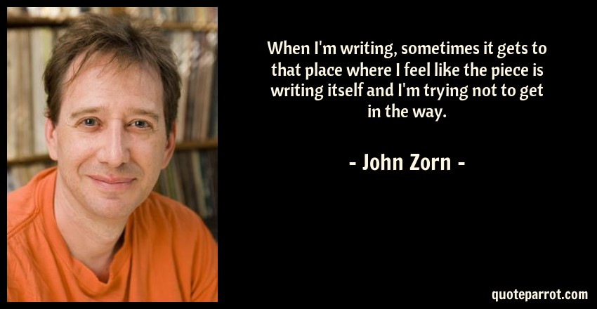 John Zorn Quote: When I'm writing, sometimes it gets to that place where I feel like the piece is writing itself and I'm trying not to get in the way.