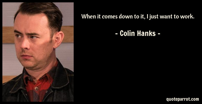Colin Hanks Quote: When it comes down to it, I just want to work.
