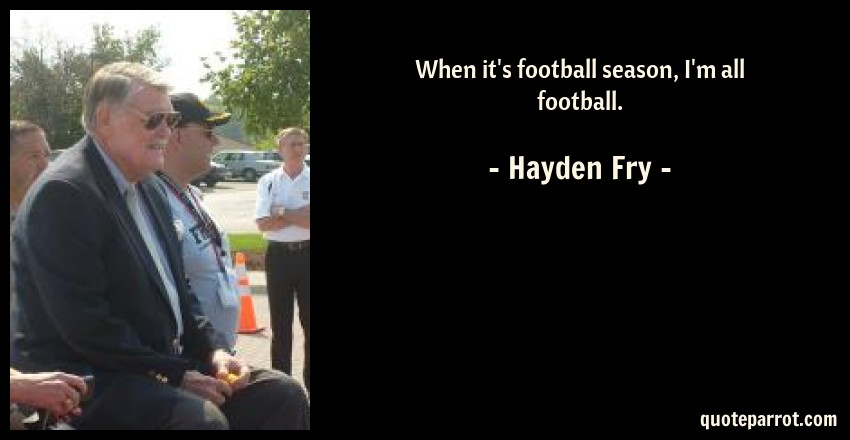 Hayden Fry Quote: When it's football season, I'm all football.