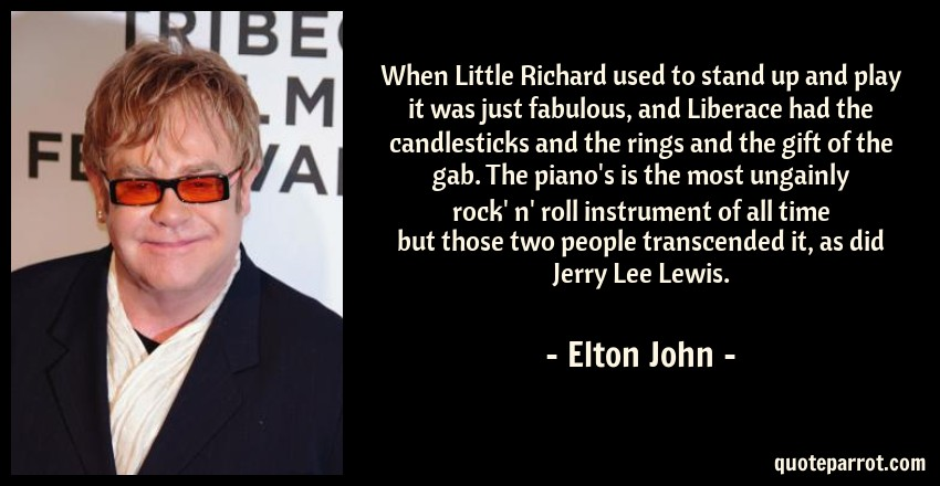 Elton John Quote: When Little Richard used to stand up and play it was just fabulous, and Liberace had the candlesticks and the rings and the gift of the gab. The piano's is the most ungainly rock' n' roll instrument of all time but those two people transcended it, as did Jerry Lee Lewis.