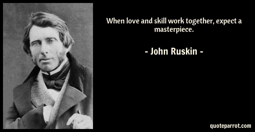 John Ruskin Quote: When love and skill work together, expect a masterpiece.
