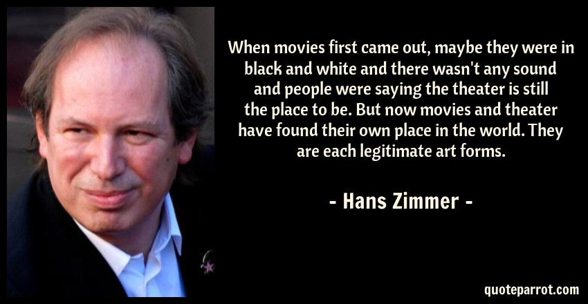 Hans Zimmer Quote: When movies first came out, maybe they were in black and white and there wasn't any sound and people were saying the theater is still the place to be. But now movies and theater have found their own place in the world. They are each legitimate art forms.