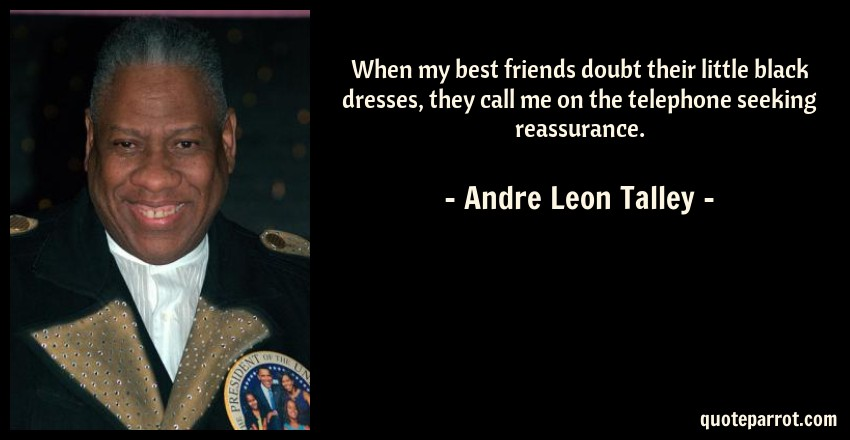 Andre Leon Talley Quote: When my best friends doubt their little black dresses, they call me on the telephone seeking reassurance.