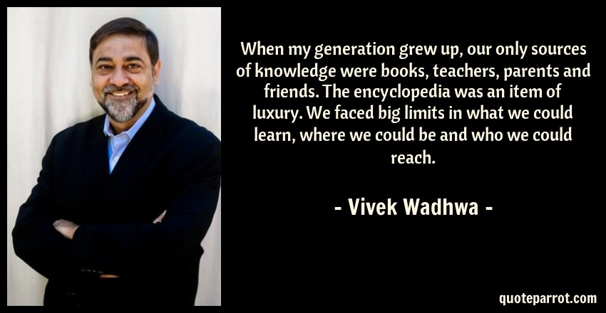 Vivek Wadhwa Quote: When my generation grew up, our only sources of knowledge were books, teachers, parents and friends. The encyclopedia was an item of luxury. We faced big limits in what we could learn, where we could be and who we could reach.