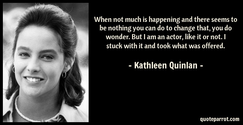 Kathleen Quinlan Quote: When not much is happening and there seems to be nothing you can do to change that, you do wonder. But I am an actor, like it or not. I stuck with it and took what was offered.