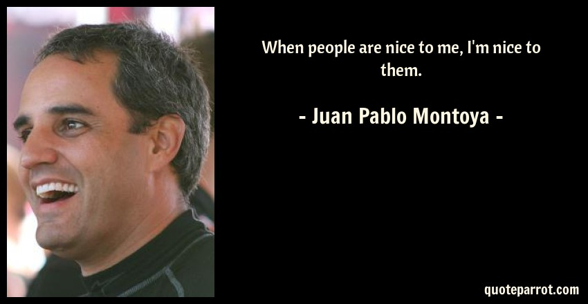 Juan Pablo Montoya Quote: When people are nice to me, I'm nice to them.