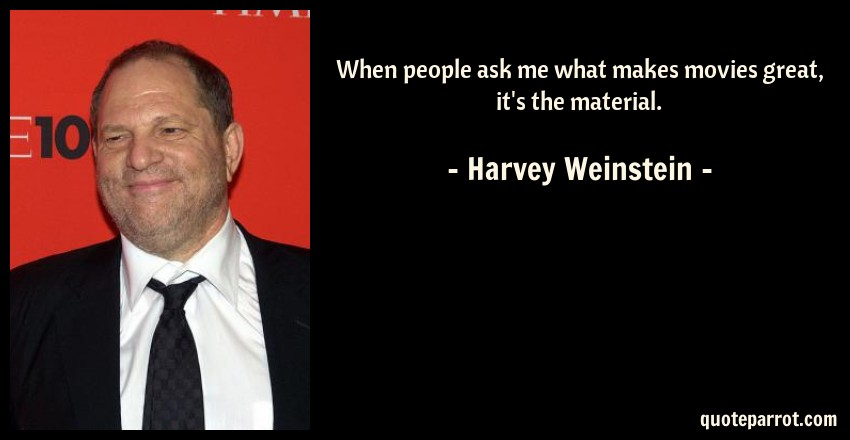 Harvey Weinstein Quote: When people ask me what makes movies great, it's the material.