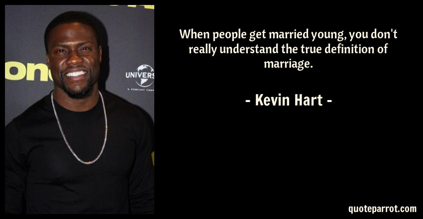Kevin Hart Quote: When people get married young, you don't really understand the true definition of marriage.
