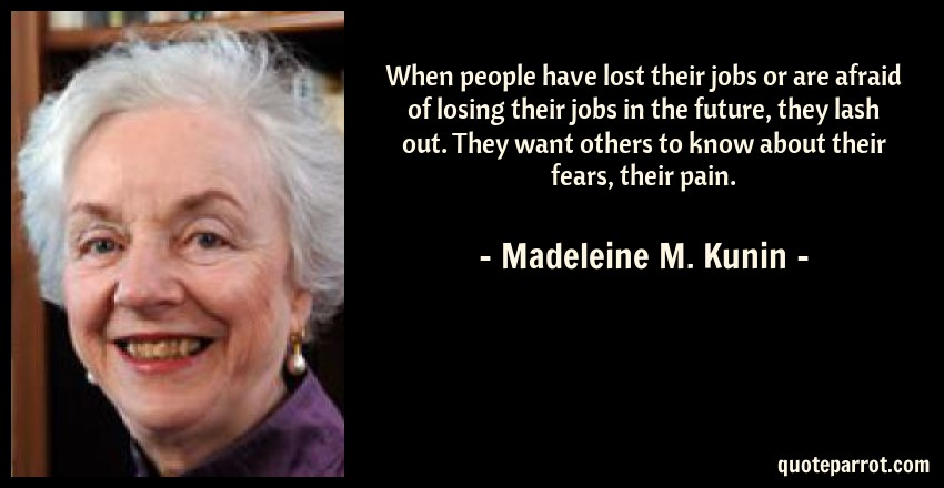 Madeleine M. Kunin Quote: When people have lost their jobs or are afraid of losing their jobs in the future, they lash out. They want others to know about their fears, their pain.