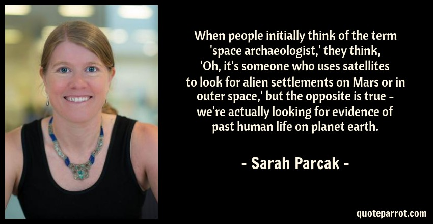 Sarah Parcak Quote: When people initially think of the term 'space archaeologist,' they think, 'Oh, it's someone who uses satellites to look for alien settlements on Mars or in outer space,' but the opposite is true - we're actually looking for evidence of past human life on planet earth.