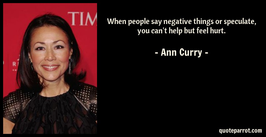 Ann Curry Quote: When people say negative things or speculate, you can't help but feel hurt.