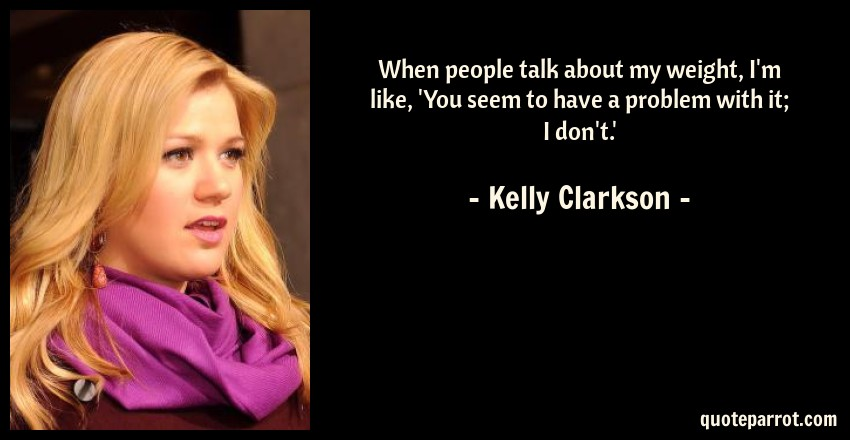Kelly Clarkson Quote: When people talk about my weight, I'm like, 'You seem to have a problem with it; I don't.'