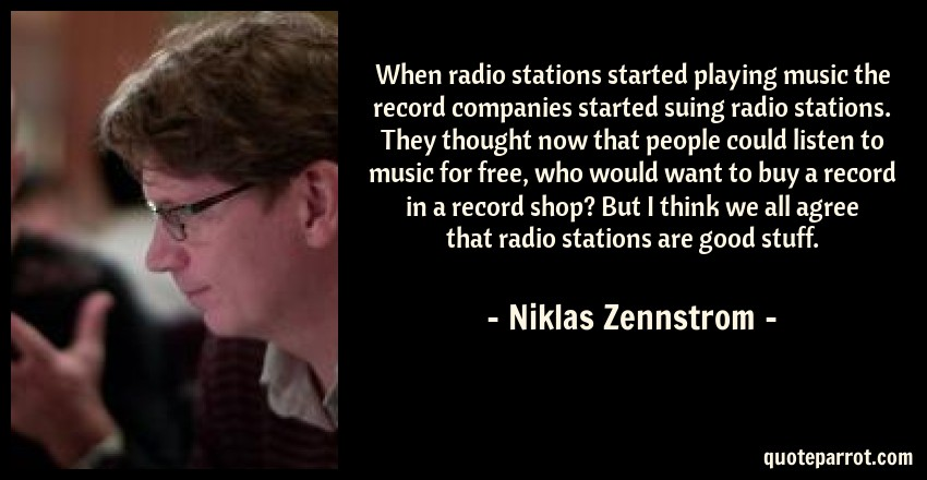 Niklas Zennstrom Quote: When radio stations started playing music the record companies started suing radio stations. They thought now that people could listen to music for free, who would want to buy a record in a record shop? But I think we all agree that radio stations are good stuff.