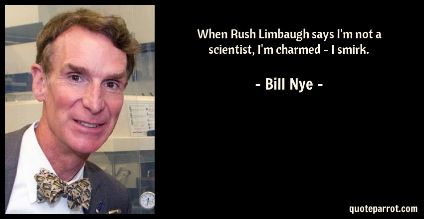 Bill Nye Quote: When Rush Limbaugh says I'm not a scientist, I'm charmed - I smirk.
