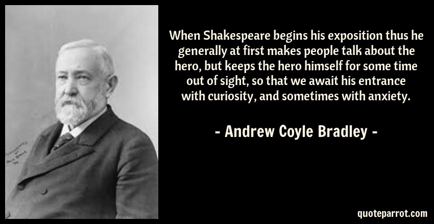 Andrew Coyle Bradley Quote: When Shakespeare begins his exposition thus he generally at first makes people talk about the hero, but keeps the hero himself for some time out of sight, so that we await his entrance with curiosity, and sometimes with anxiety.