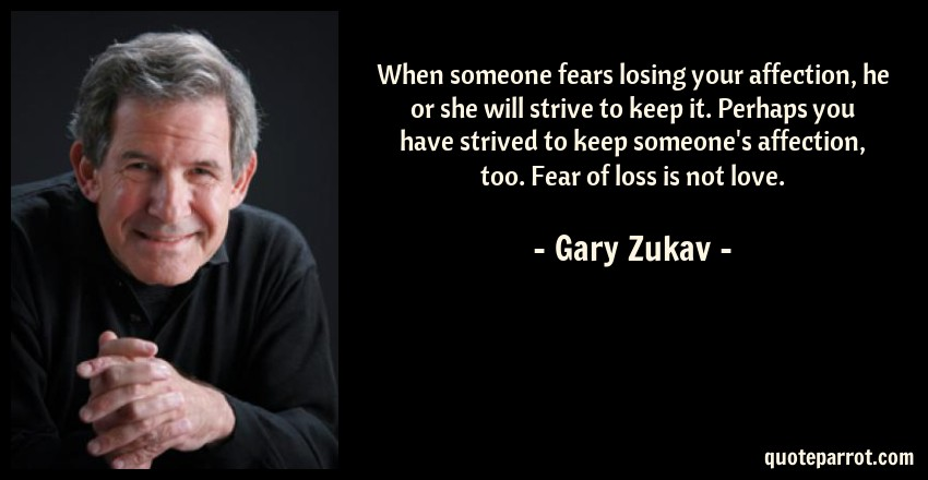 Gary Zukav Quote: When someone fears losing your affection, he or she will strive to keep it. Perhaps you have strived to keep someone's affection, too. Fear of loss is not love.