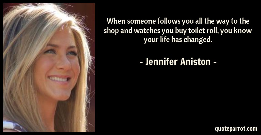Jennifer Aniston Quote: When someone follows you all the way to the shop and watches you buy toilet roll, you know your life has changed.