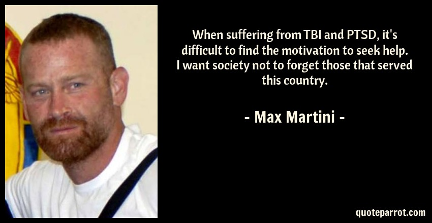 Max Martini Quote: When suffering from TBI and PTSD, it's difficult to find the motivation to seek help. I want society not to forget those that served this country.